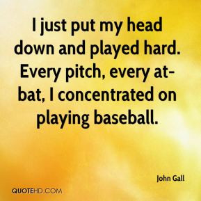 just put my head down and played hard. Every pitch, every at-bat, I ...