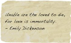 Unable are the loved to die, for love is immortality. - Emily ...