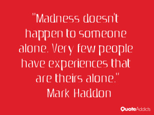 Madness doesn't happen to someone alone. Very few people have ...