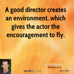 good director creates an environment, which gives the actor the ...