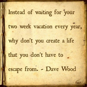 Instead of waiting for your two week vacation every year, why don't ...