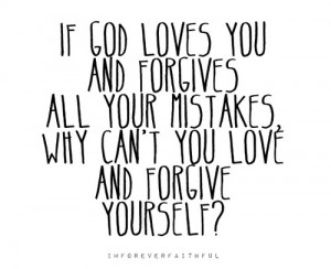 If god loves you and forgives all your mistakes, why can't you love ...
