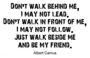 ... behind me i may not lead don t walk in from of me i may not follow