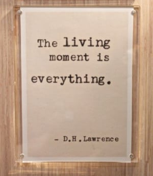 ... Poster>> The living moment is everything. D H Lawrence #quote #taolife