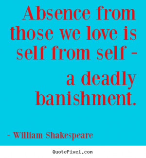 ... Absence from those we love is self from self - a deadly banishment