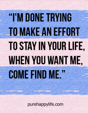Love Quote: I'm done trying to make an effort to stay in your life..