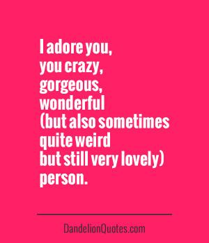 Adore You Crazy, Gorgeous, Wonderful Quite Weird Person
