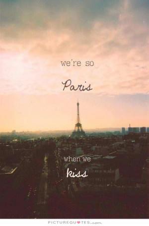 We're so Paris when we kiss. Picture Quote #1