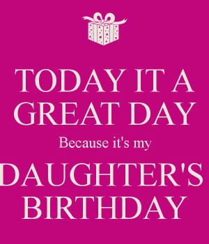TODAY IT A GREAT DAY Because it's my DAUGHTER'S BIRTHDAY