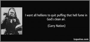... to quit puffing that hell fume in God's clean air. - Carry Nation