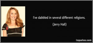 ve dabbled in several different religions. - Jerry Hall