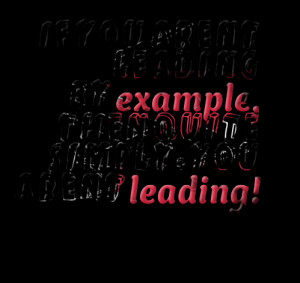 leading by example, then quite simply, you aren't leading