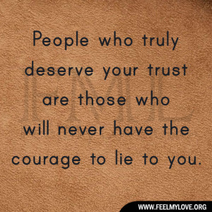 ... your trust are those who will never have the courage to lie to you