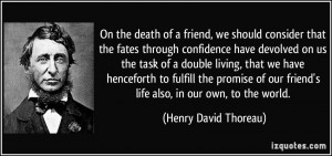... friend's life also, in our own, to the world. - Henry David Thoreau