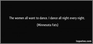 The women all want to dance. I dance all night every night ...