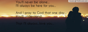 You'll never be alone...I'll always be here for you...And I pray to ...