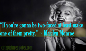 "... two-faced at least make one of them pretty."" ~ Marilyn Monroe Quotes"