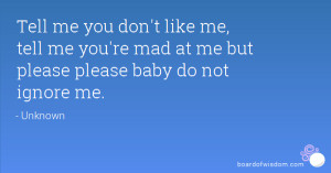 Tell me you don't like me, tell me you're mad at me but please please ...