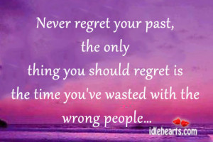 Never regret your past, the only thing you should regret is the time ...