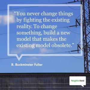 """... that makes the existing model obsolete."""" - R. Buckminster Fuller"""