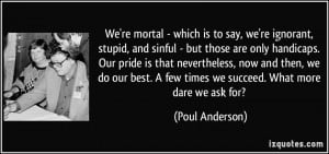 We're mortal - which is to say, we're ignorant, stupid, and sinful ...