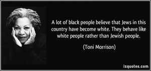 ... behave like white people rather than Jewish people. - Toni Morrison