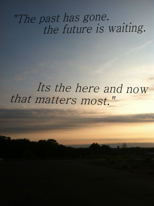 The past has gone. The future is waiting. Its the here and now that ...