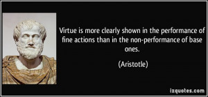 Virtue is more clearly shown in the performance of fine actions than ...
