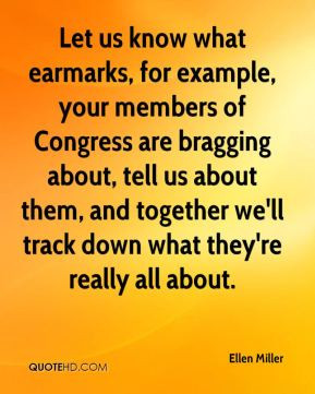 Ellen Miller - Let us know what earmarks, for example, your members of ...