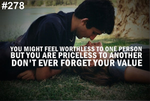 You might feel worthless to one person but you are priceless to ...
