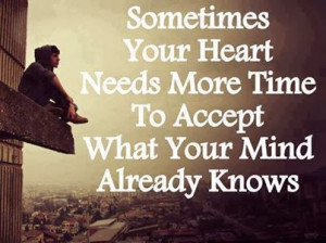 ... your heart needs more time to accept what your mind already knows