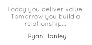 Today you deliver value, Tomorrow you build a relationship...