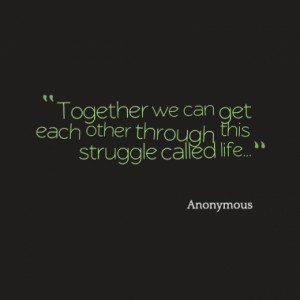 Together we can get each other through this struggle called life...