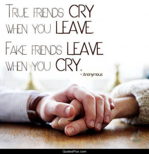 True friends cry when you leave… – Anonymous