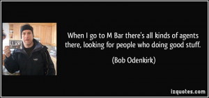 When I go to M Bar there's all kinds of agents there, looking for ...