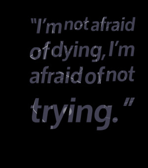 Quotes Picture: im not afraid of dying, im afraid of not trying