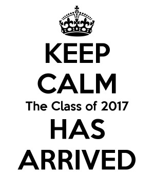 KEEP CALM The Class of 2017 HAS ARRIVED