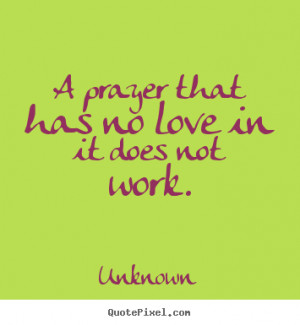 Unknown picture quotes - A prayer that has no love in it does not work ...