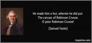 He made him a hut, wherein he did put The carcass of Robinson Crusoe ...