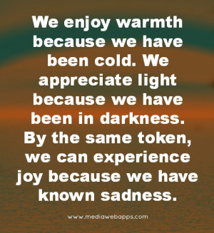 warmth because we have been cold. We appreciate light because we have ...