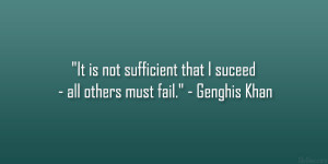 """... sufficient that I suceed – all others must fail."""" – Genghis Khan"""