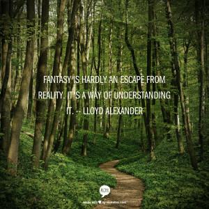 ... from reality. It's a way of understanding it. -- Lloyd Alexander