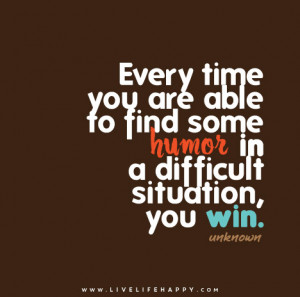 ... able to find some humor in a difficult situation, you win. – Unknown
