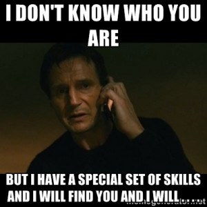 ... have a special set of skills and I will find you and I will