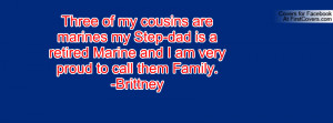 Three of my cousins are marines my Step-dad is a retired Marine and I ...