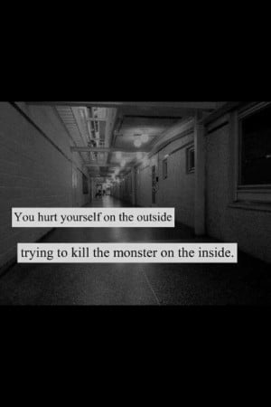 ... hurt yourself on the outside trying to kill the monsters on the inside