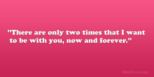 ... are only two times that I want to be with you, now and forever