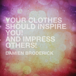 quote by #damien #broderick Your clothes your inspire you! And impress ...
