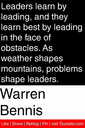 Warren Bennis - Leaders learn by leading, and they learn best by ...