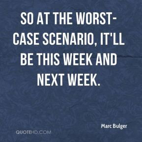 Marc Bulger - So at the worst-case scenario, it'll be this week and ...